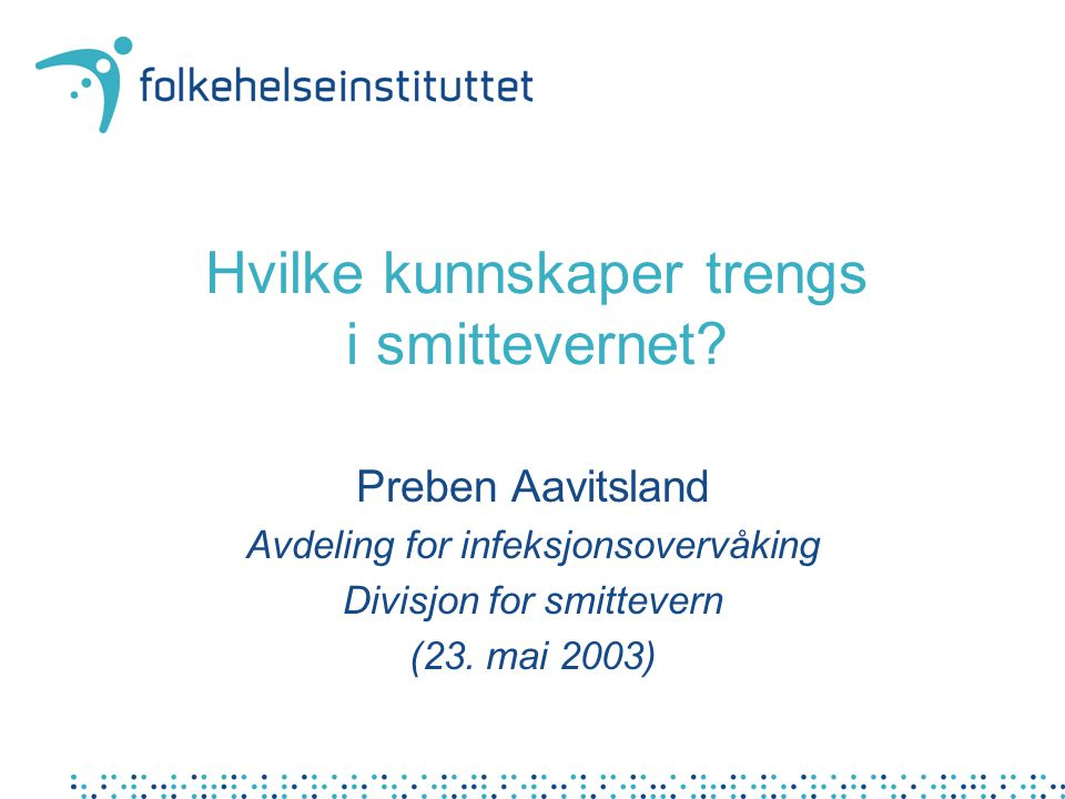 Hvilke kunnskaper trengs i smittevernet? Preben Aavitsland Avdeling for infeksjonsovervåking Divisjon for smittevern (23. mai 2003)