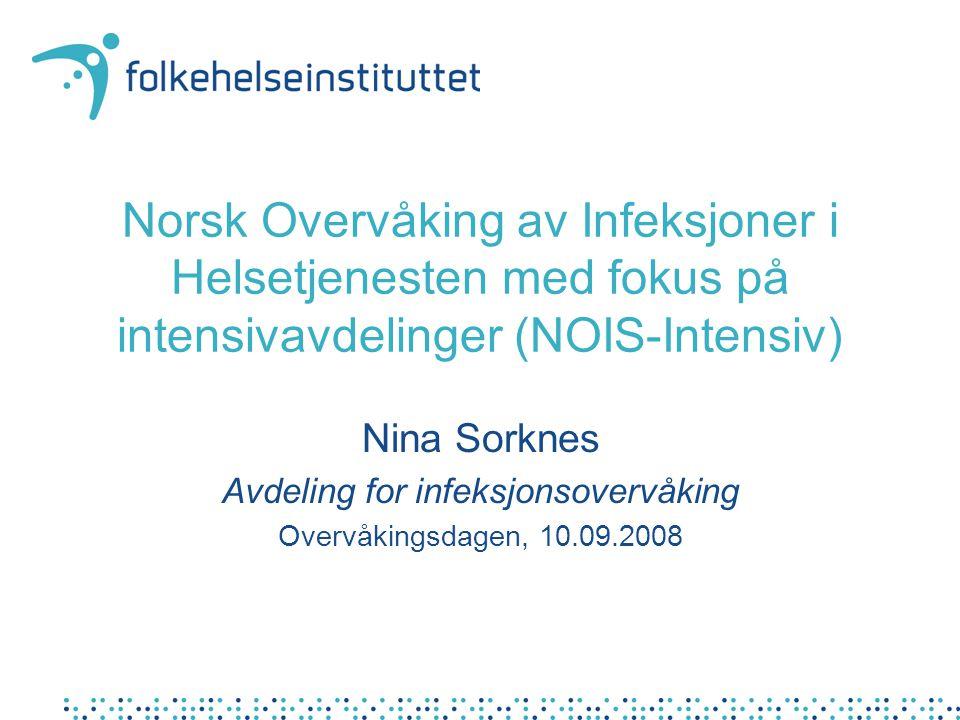 Norsk Overvåking av Infeksjoner i Helsetjenesten med fokus på intensivavdelinger (NOIS-Intensiv) Nina Sorknes Avdeling for infeksjonsovervåking Overvå