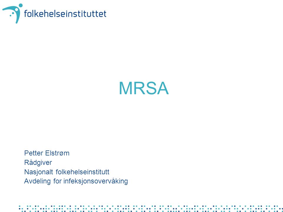 MRSA Petter Elstrøm Rådgiver Nasjonalt folkehelseinstitutt Avdeling for infeksjonsovervåking