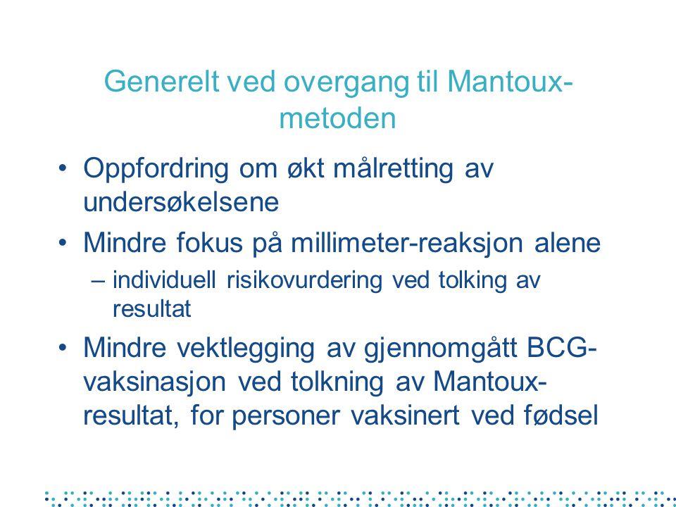 Generelt ved overgang til Mantoux- metoden Oppfordring om økt målretting av undersøkelsene Mindre fokus på millimeter-reaksjon alene –individuell risikovurdering ved tolking av resultat Mindre vektlegging av gjennomgått BCG- vaksinasjon ved tolkning av Mantoux- resultat, for personer vaksinert ved fødsel