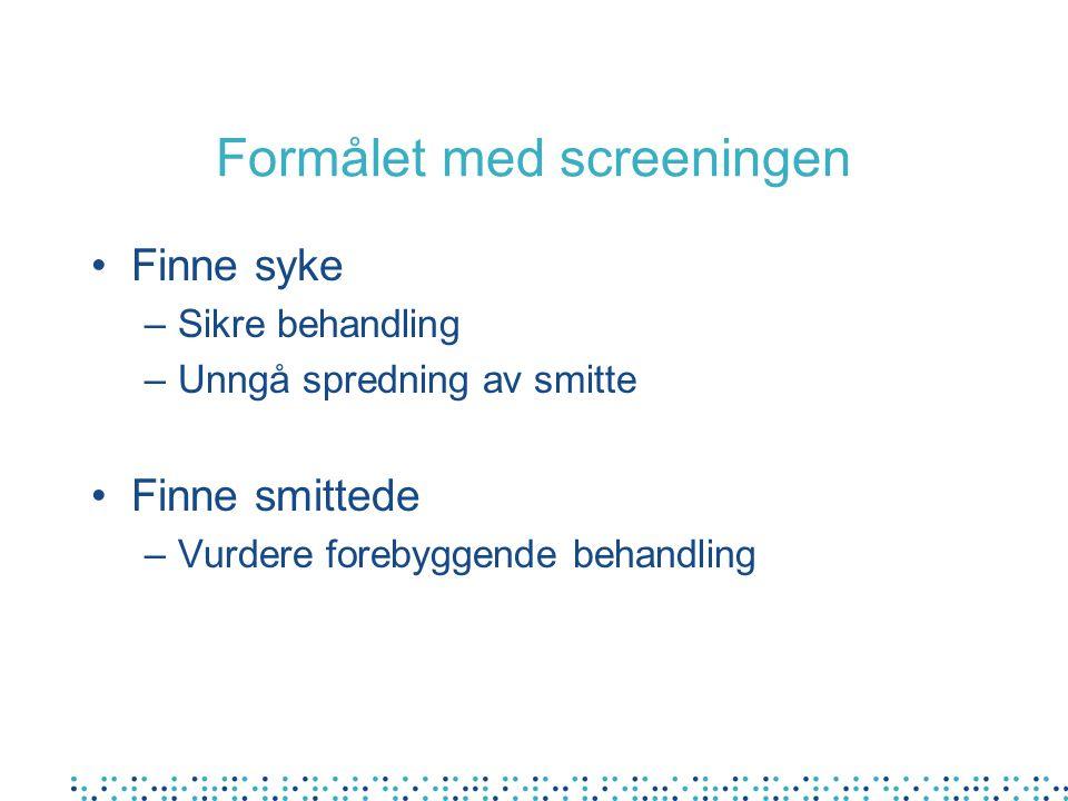 Formålet med screeningen Finne syke –Sikre behandling –Unngå spredning av smitte Finne smittede –Vurdere forebyggende behandling