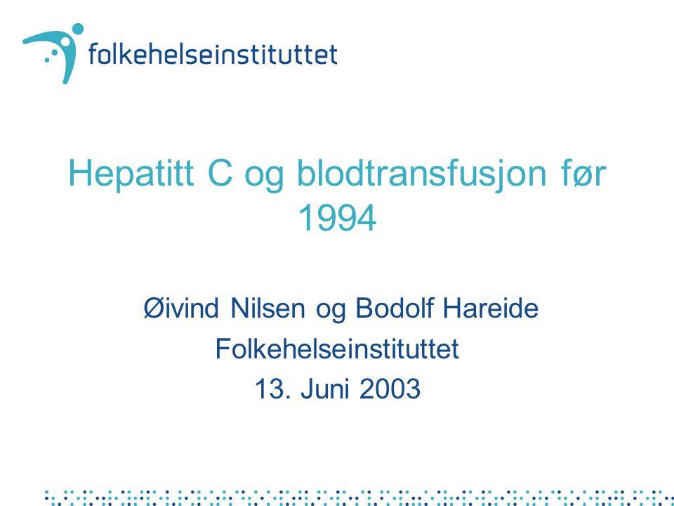 Hepatitt C og blodtransfusjon før 1994 Øivind Nilsen og Bodolf Hareide Folkehelseinstituttet 13. Juni 2003