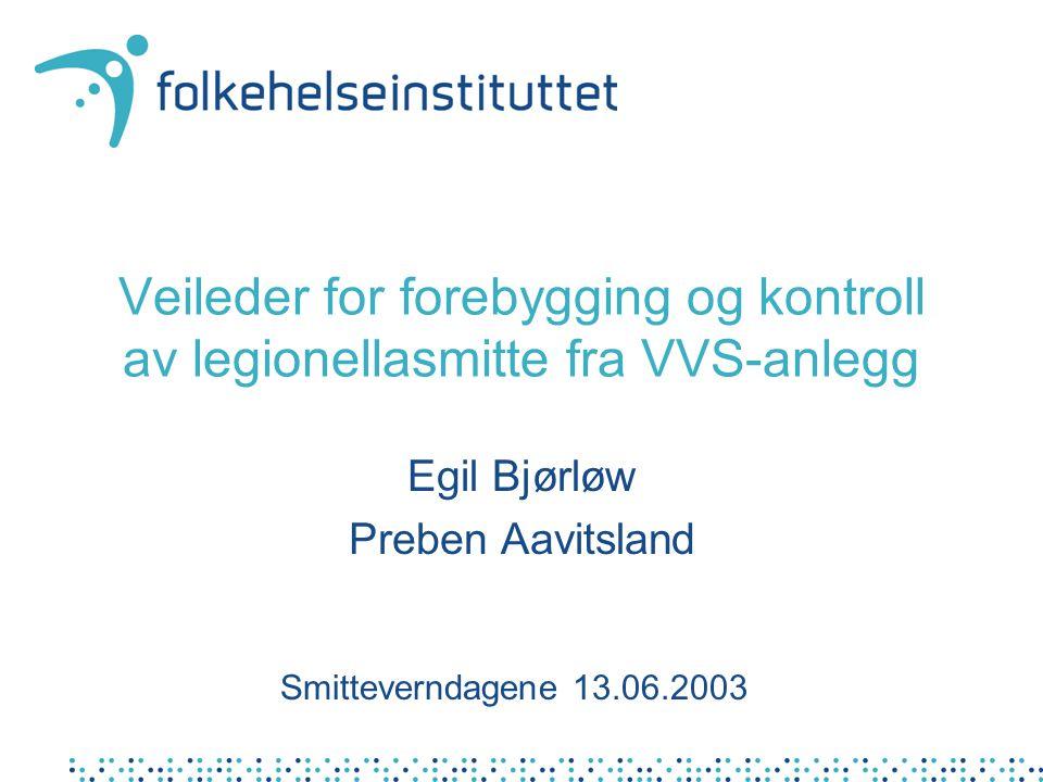 Veileder for forebygging og kontroll av legionellasmitte fra VVS-anlegg Egil Bjørløw Preben Aavitsland Smitteverndagene 13.06.2003