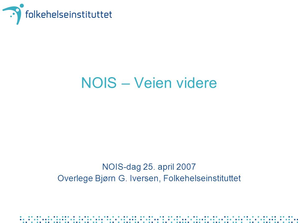 NOIS – Veien videre NOIS-dag 25. april 2007 Overlege Bjørn G. Iversen, Folkehelseinstituttet