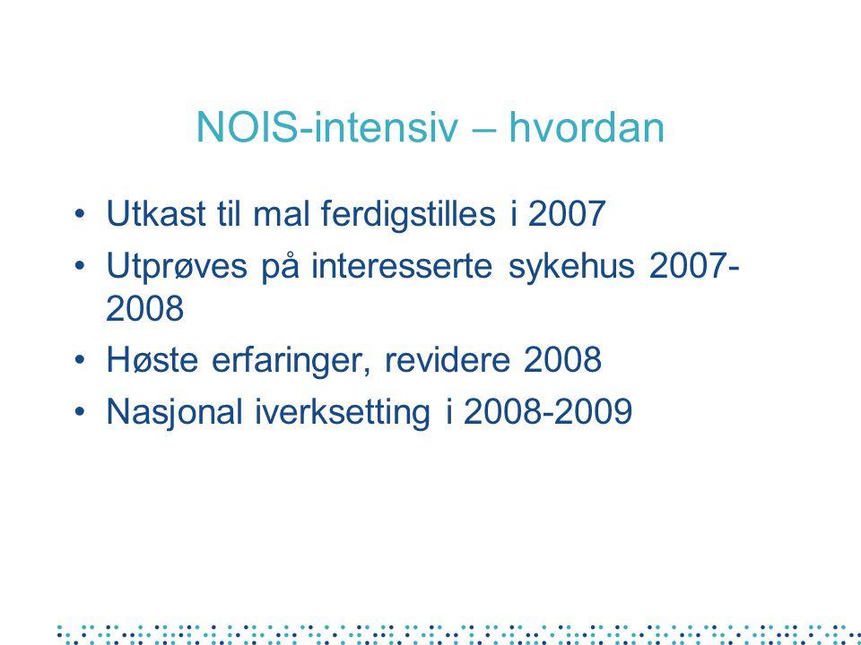 NOIS-intensiv – hvordan Utkast til mal ferdigstilles i 2007 Utprøves på interesserte sykehus 2007- 2008 Høste erfaringer, revidere 2008 Nasjonal iverksetting i 2008-2009