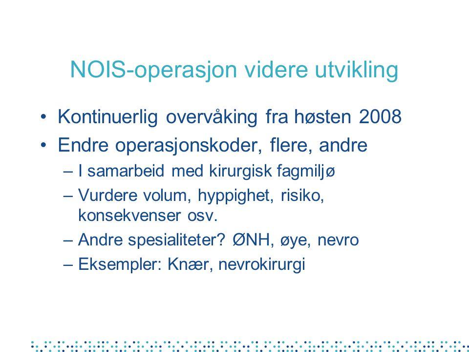 NOIS-operasjon videre utvikling Kontinuerlig overvåking fra høsten 2008 Endre operasjonskoder, flere, andre –I samarbeid med kirurgisk fagmiljø –Vurdere volum, hyppighet, risiko, konsekvenser osv.