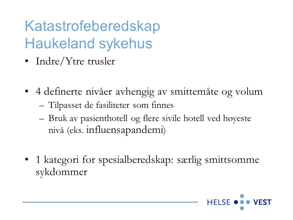 Katastrofeberedskap Haukeland sykehus Indre/Ytre trusler 4 definerte nivåer avhengig av smittemåte og volum –Tilpasset de fasiliteter som finnes –Bruk av pasienthotell og flere sivile hotell ved høyeste nivå (eks.