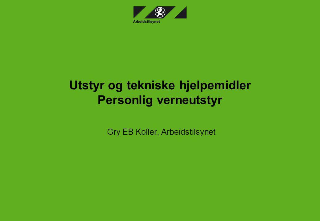 Utstyr og tekniske hjelpemidler Personlig verneutstyr Gry EB Koller, Arbeidstilsynet