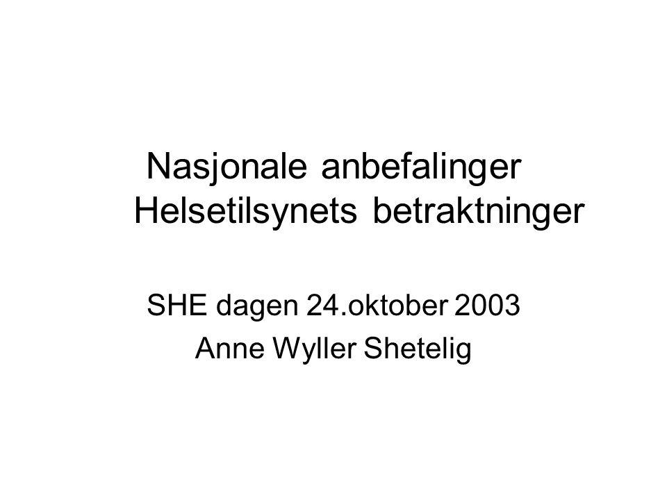 Nasjonale anbefalinger Helsetilsynets betraktninger SHE dagen 24.oktober 2003 Anne Wyller Shetelig