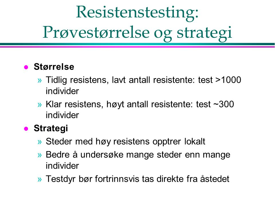 Resistenstesting: Prøvestørrelse og strategi l Størrelse »Tidlig resistens, lavt antall resistente: test >1000 individer »Klar resistens, høyt antall