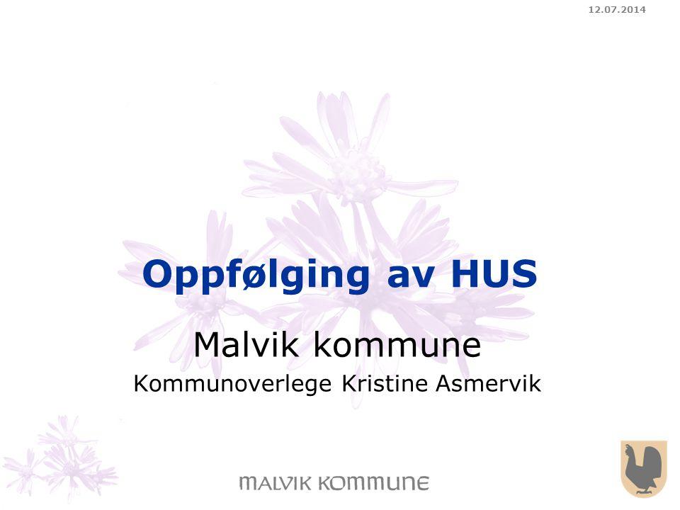 12.07.2014 Oppfølging av HUS Malvik kommune Kommunoverlege Kristine Asmervik