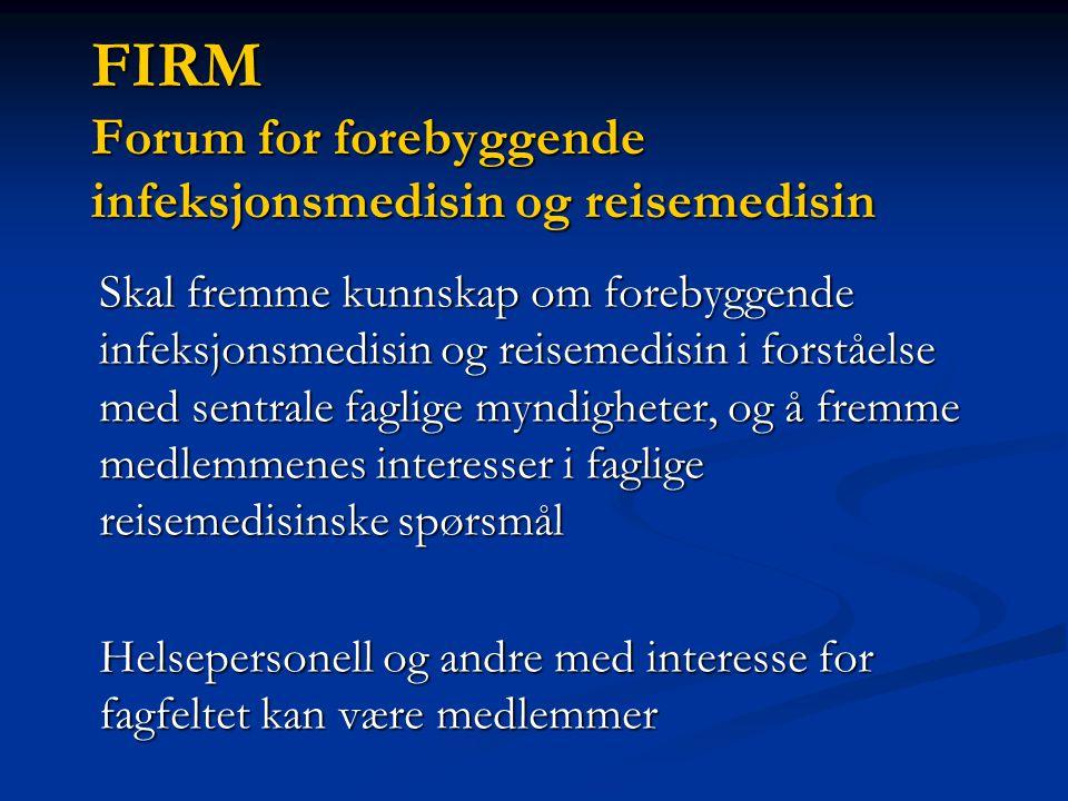 FIRM Forum for forebyggende infeksjonsmedisin og reisemedisin Skal fremme kunnskap om forebyggende infeksjonsmedisin og reisemedisin i forståelse med sentrale faglige myndigheter, og å fremme medlemmenes interesser i faglige reisemedisinske spørsmål Helsepersonell og andre med interesse for fagfeltet kan være medlemmer