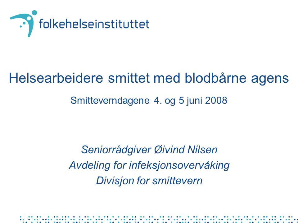 Helsearbeidere smittet med blodbårne agens Smitteverndagene 4. og 5 juni 2008 Seniorrådgiver Øivind Nilsen Avdeling for infeksjonsovervåking Divisjon