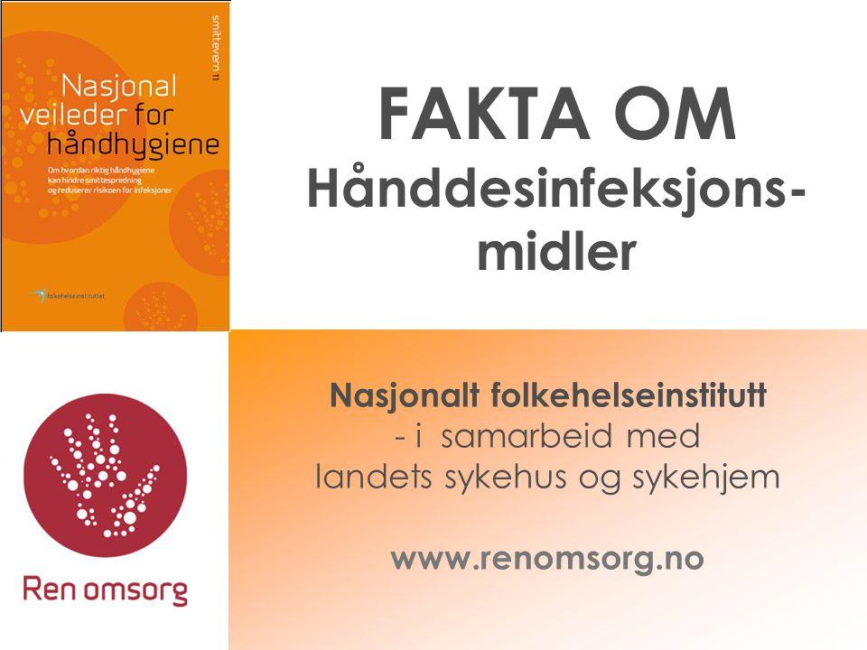 FAKTA OM Hånddesinfeksjons- midler Nasjonalt folkehelseinstitutt - i samarbeid med landets sykehus og sykehjem www.renomsorg.no