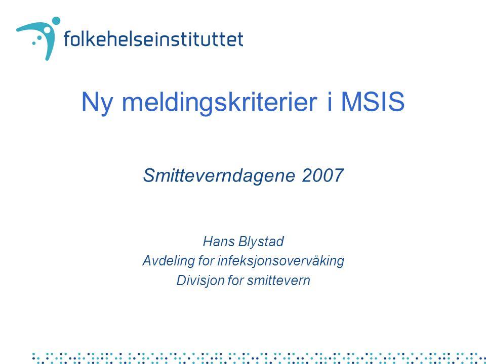 Ny meldingskriterier i MSIS Smitteverndagene 2007 Hans Blystad Avdeling for infeksjonsovervåking Divisjon for smittevern