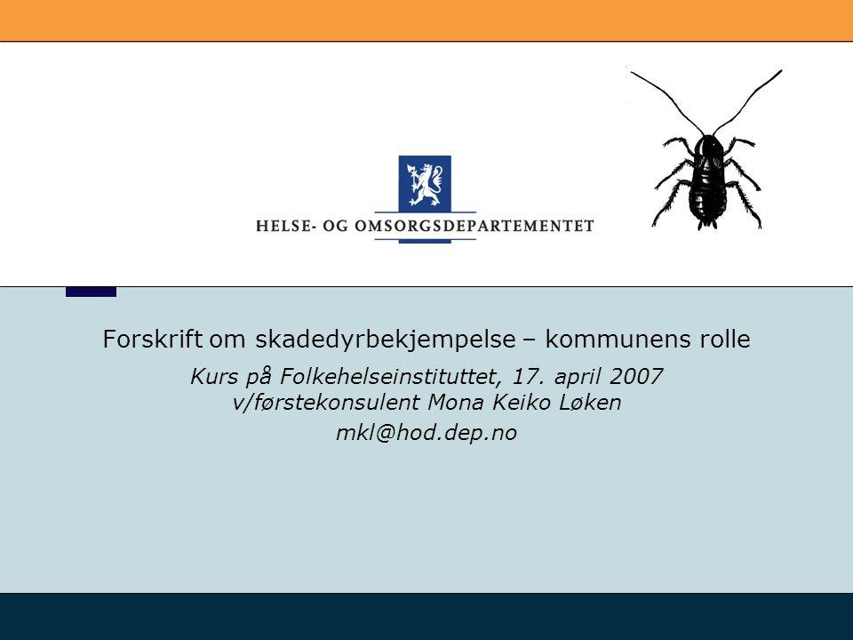 Forskrift om skadedyrbekjempelse – kommunens rolle Kurs på Folkehelseinstituttet, 17. april 2007 v/førstekonsulent Mona Keiko Løken mkl@hod.dep.no