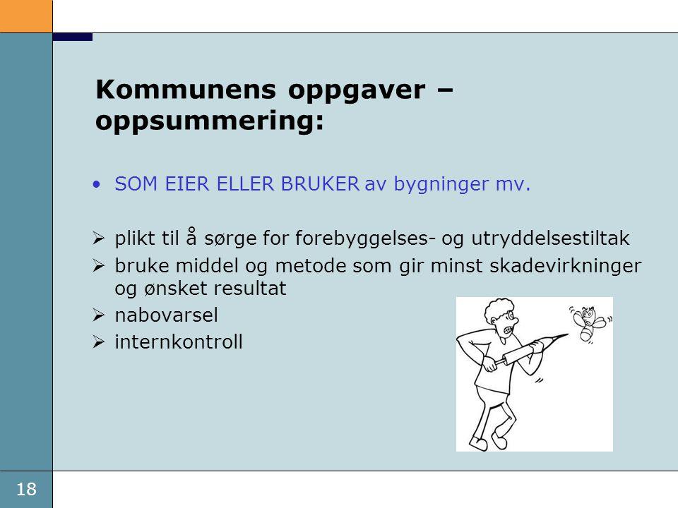 18 Kommunens oppgaver – oppsummering: SOM EIER ELLER BRUKER av bygninger mv.  plikt til å sørge for forebyggelses- og utryddelsestiltak  bruke midde