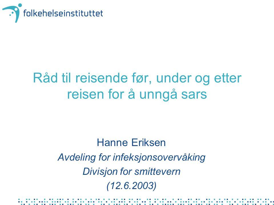 Råd til reisende før, under og etter reisen for å unngå sars Hanne Eriksen Avdeling for infeksjonsovervåking Divisjon for smittevern (12.6.2003)