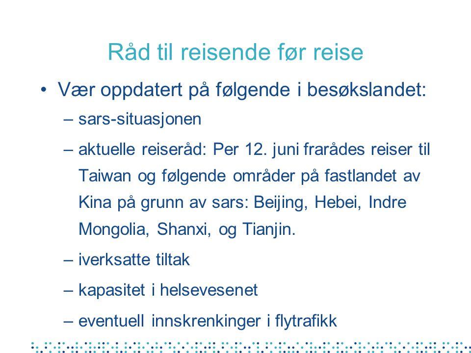 Råd til reisende før reise Vær oppdatert på følgende i besøkslandet: –sars-situasjonen –aktuelle reiseråd: Per 12.