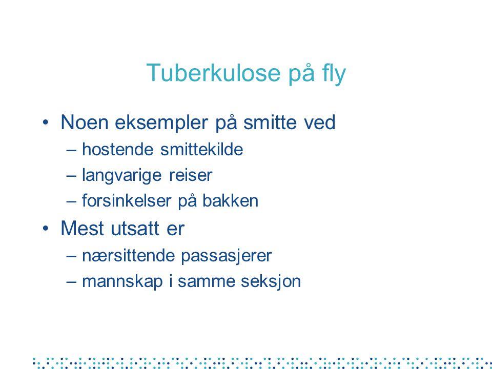 Tuberkulose på fly Noen eksempler på smitte ved –hostende smittekilde –langvarige reiser –forsinkelser på bakken Mest utsatt er –nærsittende passasjerer –mannskap i samme seksjon