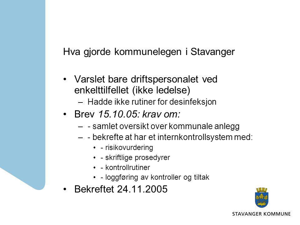 Hva gjorde kommunelegen i Stavanger Varslet bare driftspersonalet ved enkelttilfellet (ikke ledelse) –Hadde ikke rutiner for desinfeksjon Brev 15.10.05: krav om: –- samlet oversikt over kommunale anlegg –- bekrefte at har et internkontrollsystem med: - risikovurdering - skriftlige prosedyrer - kontrollrutiner - loggføring av kontroller og tiltak Bekreftet 24.11.2005