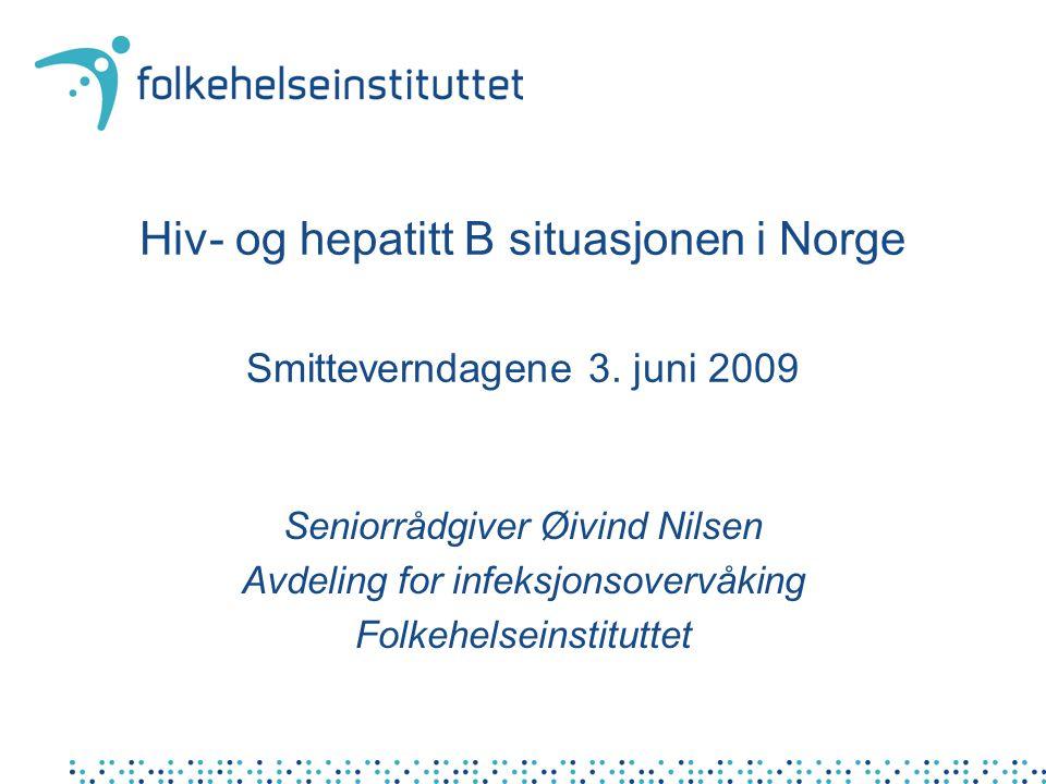 Hiv- og hepatitt B situasjonen i Norge Smitteverndagene 3. juni 2009 Seniorrådgiver Øivind Nilsen Avdeling for infeksjonsovervåking Folkehelseinstitut