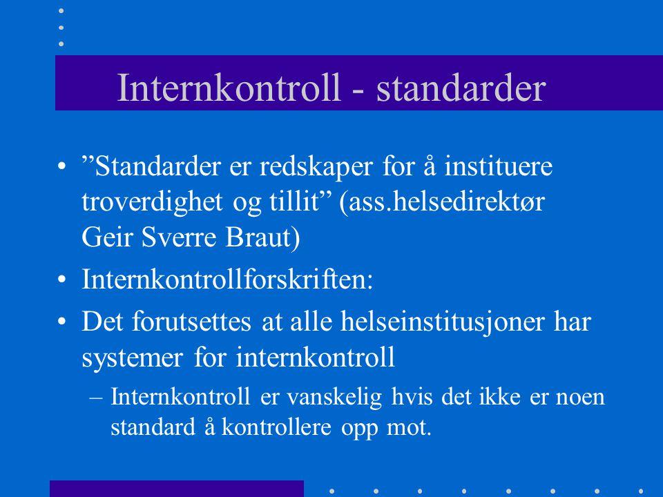 Internkontroll - standarder Standarder er redskaper for å instituere troverdighet og tillit (ass.helsedirektør Geir Sverre Braut) Internkontrollforskriften: Det forutsettes at alle helseinstitusjoner har systemer for internkontroll –Internkontroll er vanskelig hvis det ikke er noen standard å kontrollere opp mot.