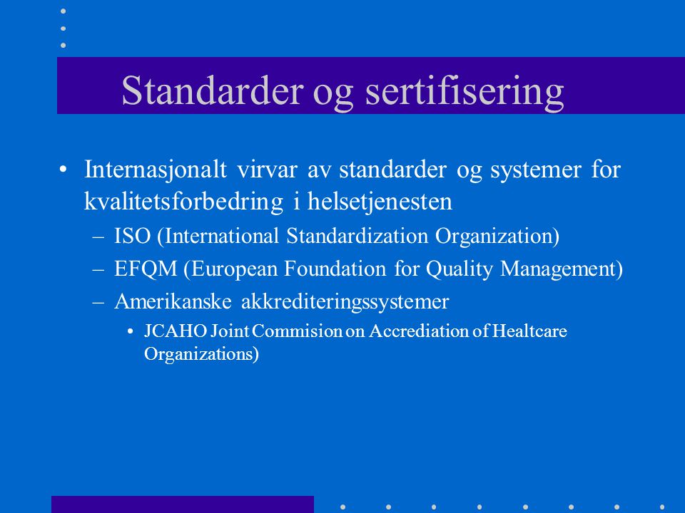 Standarder og sertifisering Internasjonalt virvar av standarder og systemer for kvalitetsforbedring i helsetjenesten –ISO (International Standardization Organization) –EFQM (European Foundation for Quality Management) –Amerikanske akkrediteringssystemer JCAHO Joint Commision on Accrediation of Healtcare Organizations)