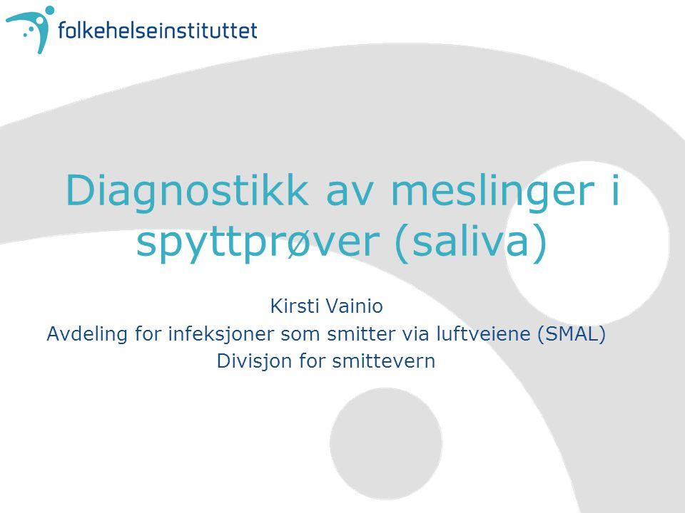 Diagnostikk av meslinger i spyttprøver (saliva) Kirsti Vainio Avdeling for infeksjoner som smitter via luftveiene (SMAL) Divisjon for smittevern