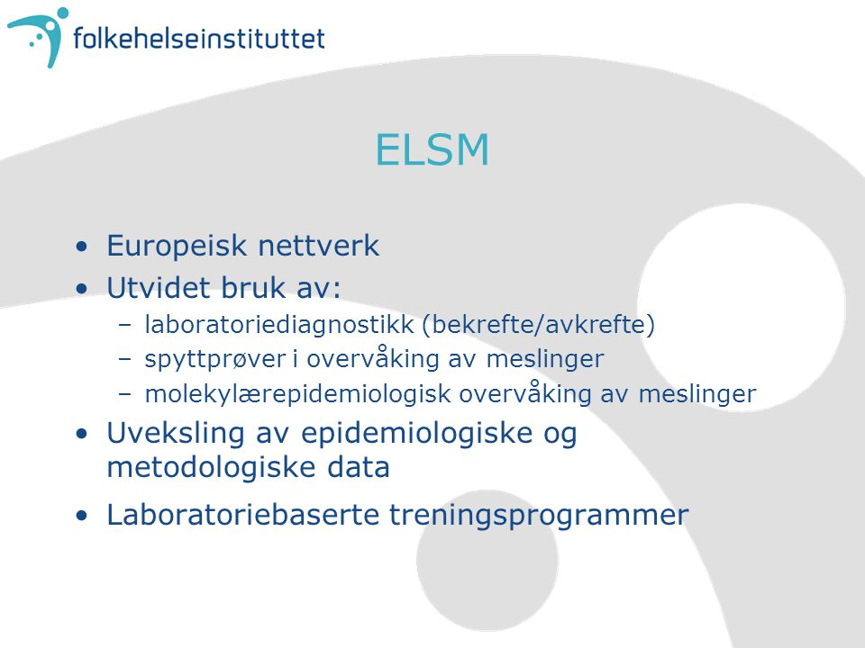 ELSM Europeisk nettverk Utvidet bruk av: –laboratoriediagnostikk (bekrefte/avkrefte) –spyttprøver i overvåking av meslinger –molekylærepidemiologisk overvåking av meslinger Uveksling av epidemiologiske og metodologiske data Laboratoriebaserte treningsprogrammer