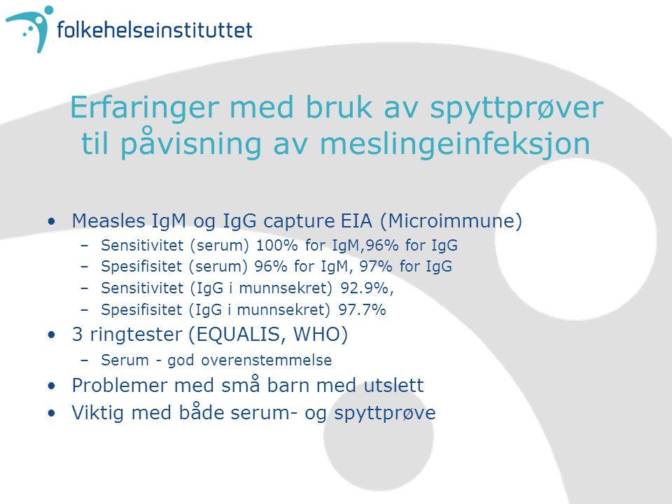 Erfaringer med bruk av spyttprøver til påvisning av meslingeinfeksjon Measles IgM og IgG capture EIA (Microimmune) –Sensitivitet (serum) 100% for IgM,96% for IgG –Spesifisitet (serum) 96% for IgM, 97% for IgG –Sensitivitet (IgG i munnsekret) 92.9%, –Spesifisitet (IgG i munnsekret) 97.7% 3 ringtester (EQUALIS, WHO) –Serum - god overenstemmelse Problemer med små barn med utslett Viktig med både serum- og spyttprøve