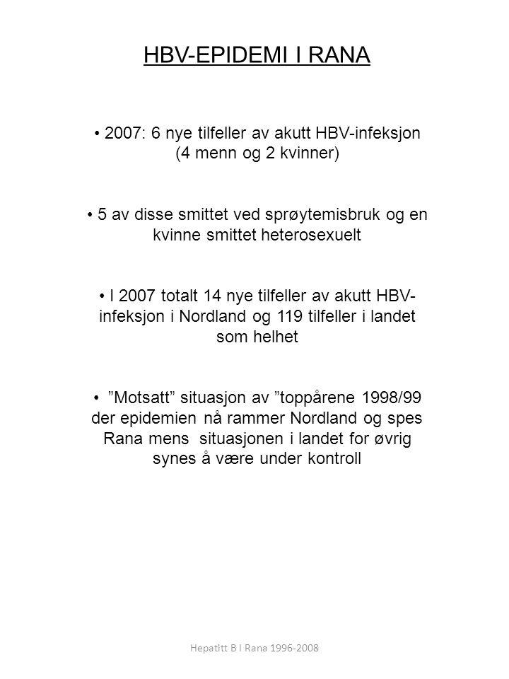 Hepatitt B I Rana 1996-2008 HBV-EPIDEMI I RANA 2007: 6 nye tilfeller av akutt HBV-infeksjon (4 menn og 2 kvinner) 5 av disse smittet ved sprøytemisbruk og en kvinne smittet heterosexuelt I 2007 totalt 14 nye tilfeller av akutt HBV- infeksjon i Nordland og 119 tilfeller i landet som helhet Motsatt situasjon av toppårene 1998/99 der epidemien nå rammer Nordland og spes Rana mens situasjonen i landet for øvrig synes å være under kontroll