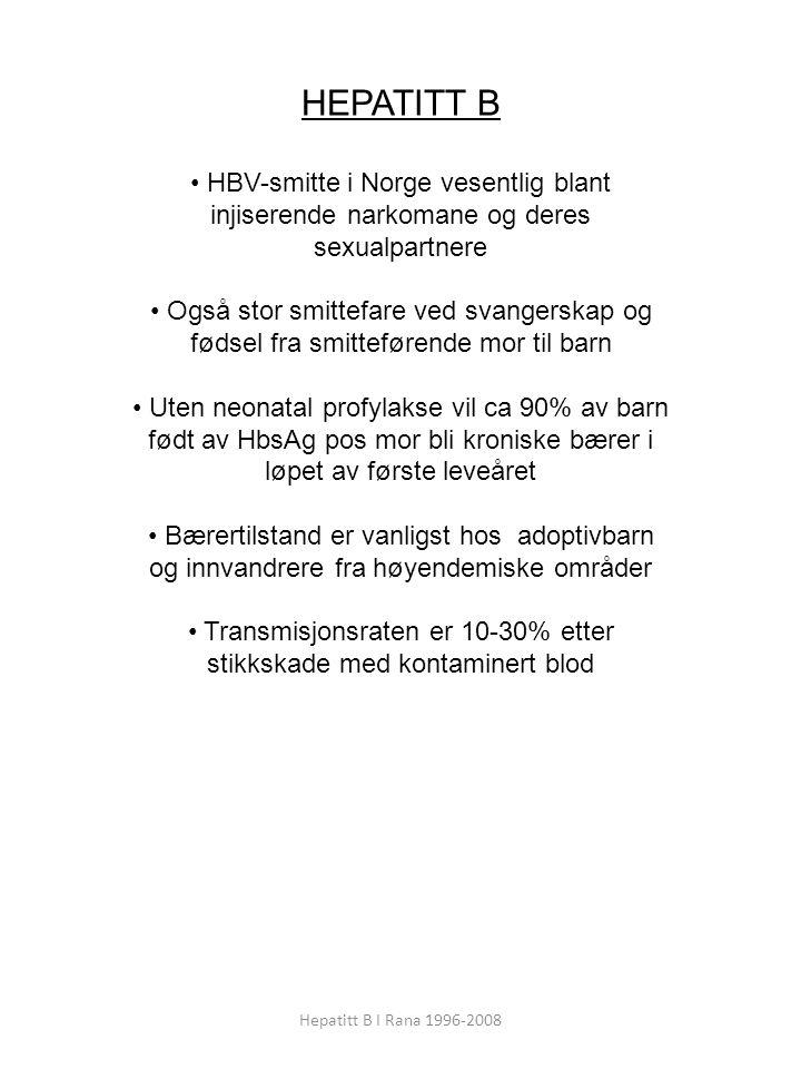 Hepatitt B I Rana 1996-2008 HEPATITT B HBV-smitte i Norge vesentlig blant injiserende narkomane og deres sexualpartnere Også stor smittefare ved svangerskap og fødsel fra smitteførende mor til barn Uten neonatal profylakse vil ca 90% av barn født av HbsAg pos mor bli kroniske bærer i løpet av første leveåret Bærertilstand er vanligst hos adoptivbarn og innvandrere fra høyendemiske områder Transmisjonsraten er 10-30% etter stikkskade med kontaminert blod