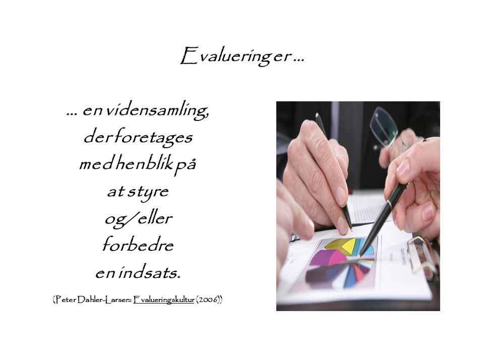Evaluering er … … en vidensamling, der foretages med henblik på at styre og/eller forbedre en indsats. (Peter Dahler-Larsen: Evalueringskultur (2006))