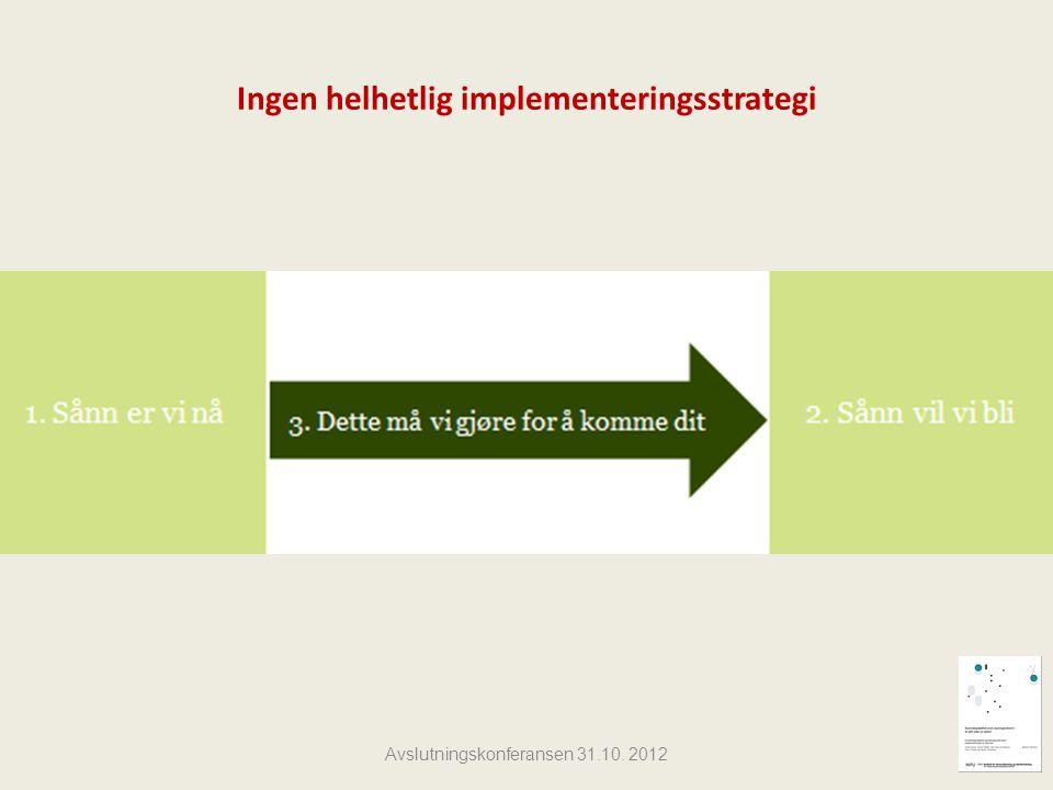 Ingen helhetlig implementeringsstrategi Avslutningskonferansen 31.10. 2012