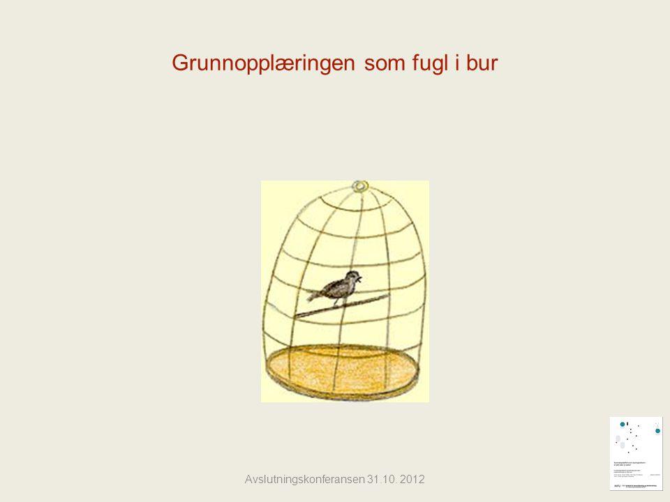 Grunnopplæringen som fugl i bur Avslutningskonferansen 31.10. 2012
