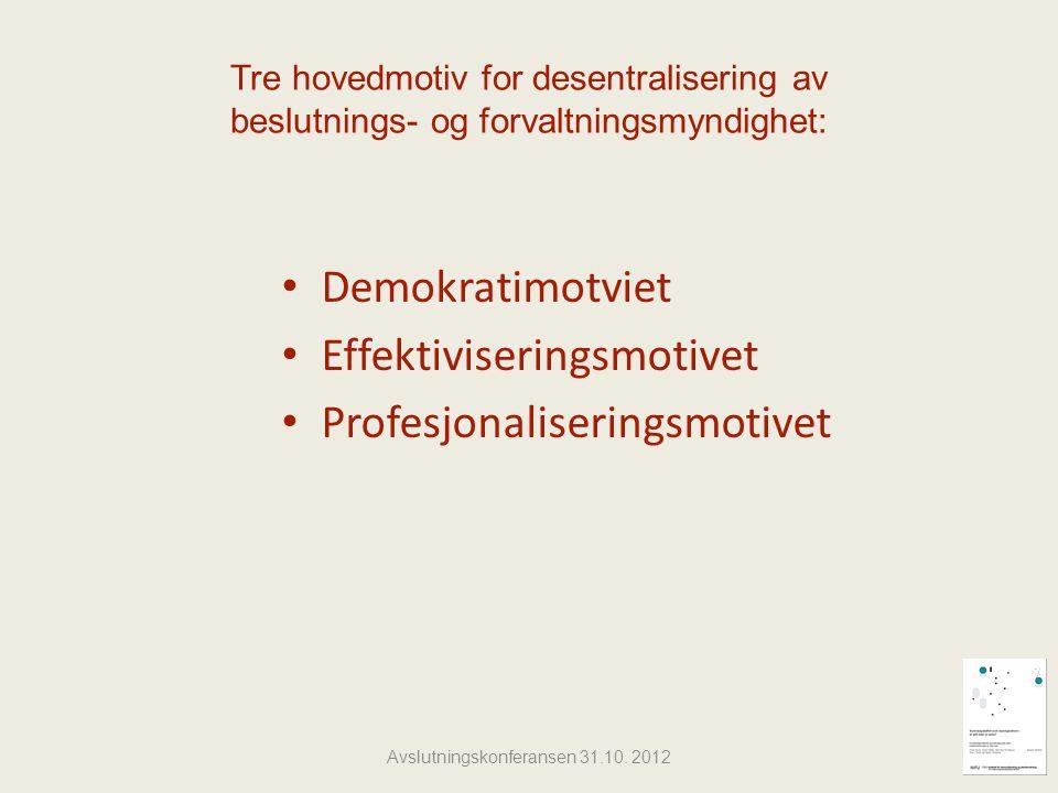 Tre hovedmotiv for desentralisering av beslutnings- og forvaltningsmyndighet: Demokratimotviet Effektiviseringsmotivet Profesjonaliseringsmotivet Avslutningskonferansen 31.10.