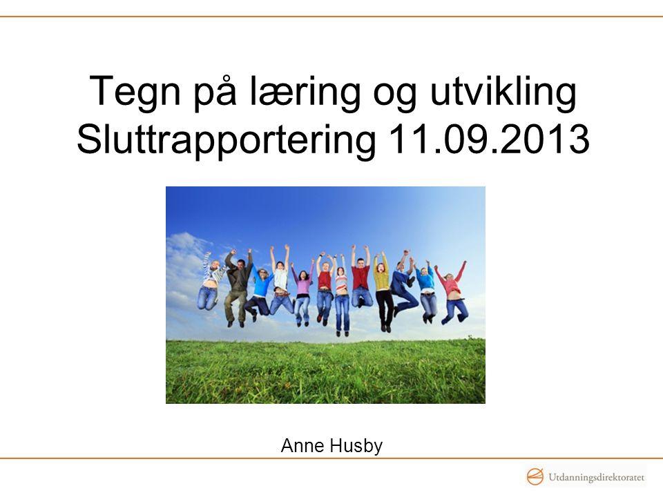 Tegn på læring og utvikling Sluttrapportering 11.09.2013 Anne Husby