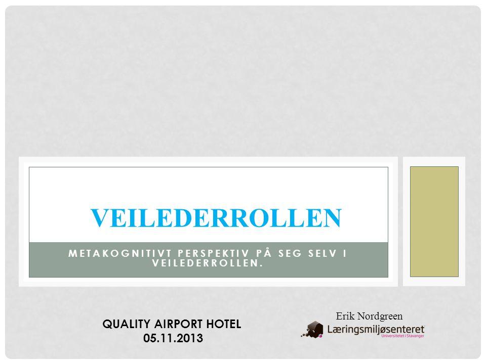 METAKOGNITIVT PERSPEKTIV PÅ SEG SELV I VEILEDERROLLEN. VEILEDERROLLEN Erik Nordgreen QUALITY AIRPORT HOTEL 05.11.2013