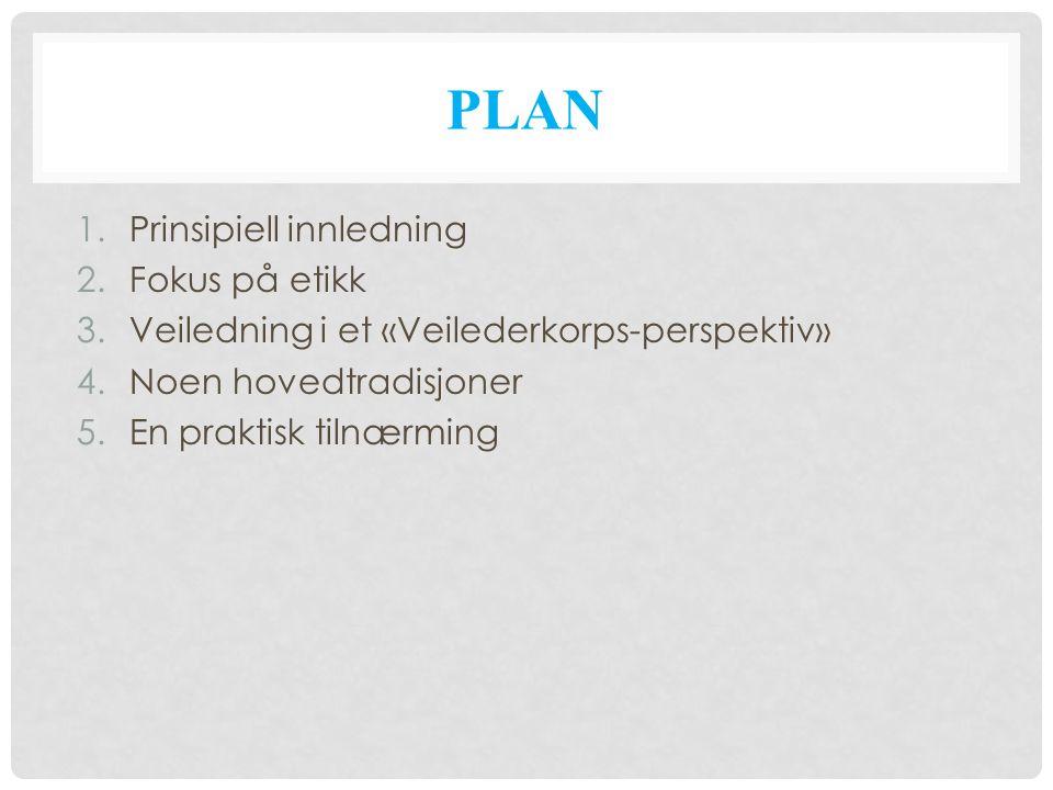 PLAN 1.Prinsipiell innledning 2.Fokus på etikk 3.Veiledning i et «Veilederkorps-perspektiv» 4.Noen hovedtradisjoner 5.En praktisk tilnærming