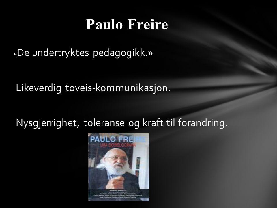 « De undertryktes pedagogikk.» Likeverdig toveis-kommunikasjon. Nysgjerrighet, toleranse og kraft til forandring. Paulo Freire