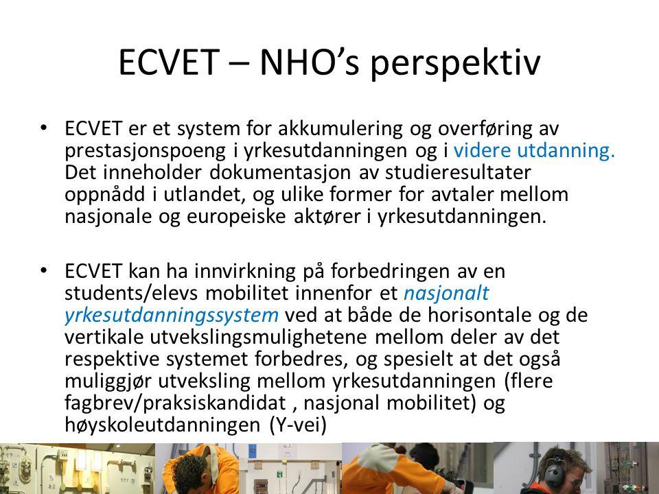 ECVET – NHO's perspektiv Mål Støtte enkeltpersoners mobilitet i yrkesutdanningen, valideringen av studieresultater som har blitt oppnådd gjennom livslange studier, kvalifikasjonenes gjennomsiktighet [samt] den gjensidige tilliten og samarbeidet mellom yrkesutdanningsaktører i Europa (Norge) Mobilitet Validering av studieresultater (livslang læring) Kvalifikasjonenes gjennomsiktighet (transparent) Tillit og samarbeid Ufravikelige elementer for å nå disse målene er transparens av studieresultater oppnådd i et annet land (Fylke), og – utover det – anerkjennelsen og overføringen av disse studieresultatene til eleven/studenten(s hjemland)