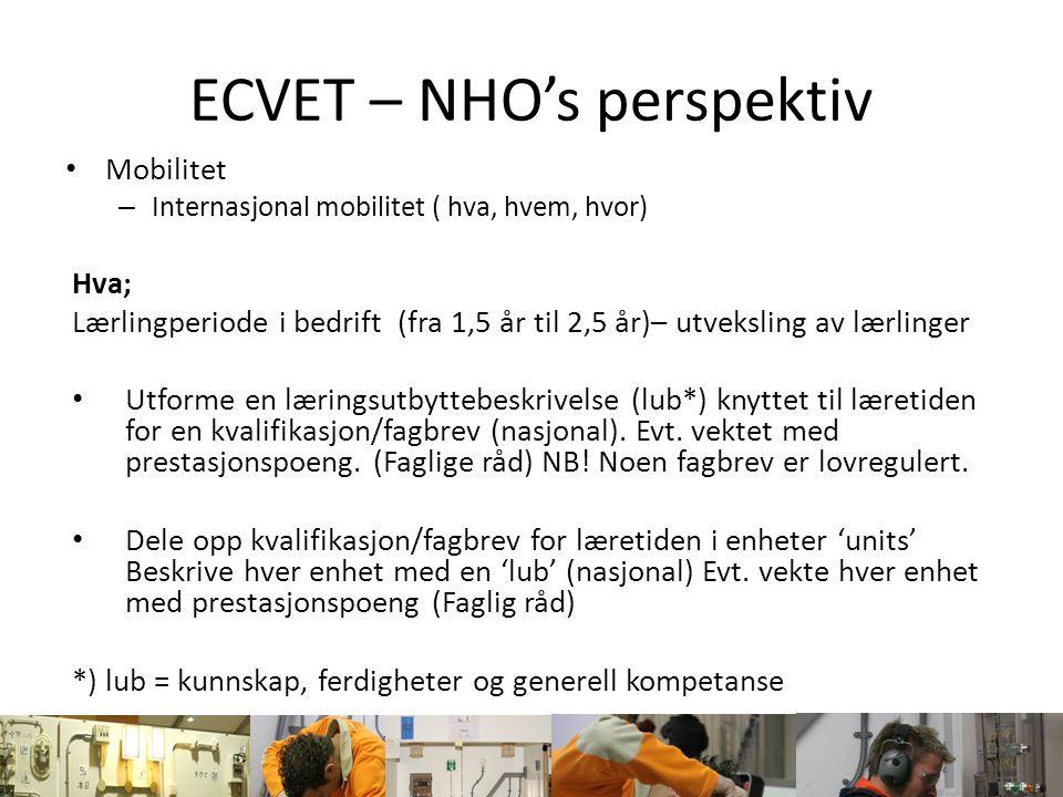 ECVET – NHO's perspektiv Mobilitet – Internasjonal mobilitet ( hva, hvem, hvor) Hva; Lærlingperiode i bedrift (fra 1,5 år til 2,5 år)– utveksling av l