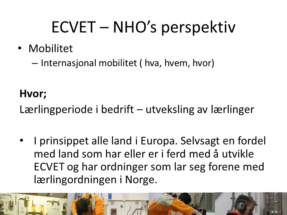 ECVET – NHO's perspektiv Mobilitet – Internasjonal mobilitet ( hva, hvem, hvor) Hvor; Lærlingperiode i bedrift – utveksling av lærlinger I prinsippet