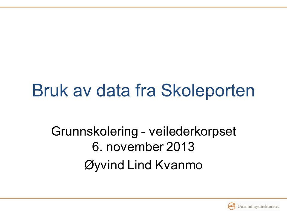 Bruk av data fra Skoleporten Grunnskolering - veilederkorpset 6. november 2013 Øyvind Lind Kvanmo