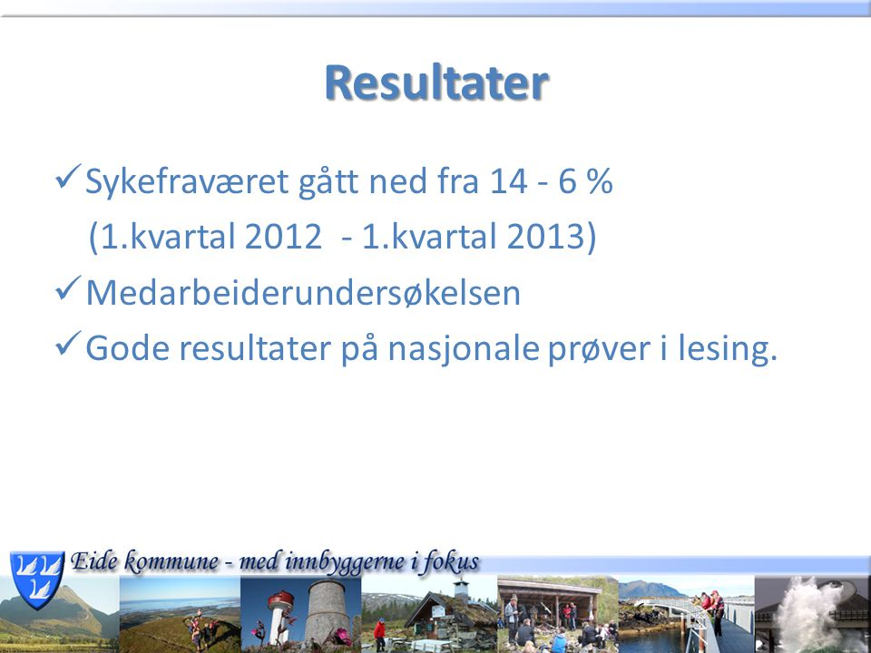 Resultater Sykefraværet gått ned fra 14 - 6 % (1.kvartal 2012 - 1.kvartal 2013) Medarbeiderundersøkelsen Gode resultater på nasjonale prøver i lesing.
