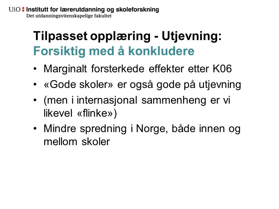 Tilpasset opplæring - Utjevning: Forsiktig med å konkludere Marginalt forsterkede effekter etter K06 «Gode skoler» er også gode på utjevning (men i internasjonal sammenheng er vi likevel «flinke») Mindre spredning i Norge, både innen og mellom skoler