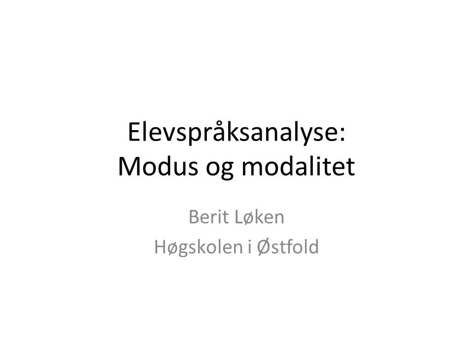 Elevspråksanalyse: Modus og modalitet Berit Løken Høgskolen i Østfold