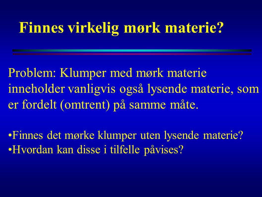 Finnes virkelig mørk materie? Problem: Klumper med mørk materie inneholder vanligvis også lysende materie, som er fordelt (omtrent) på samme måte. Fin