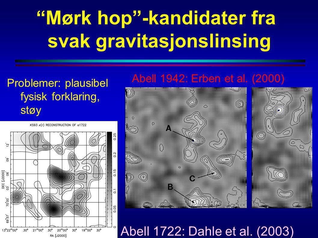 """""""Mørk hop""""-kandidater fra svak gravitasjonslinsing Abell 1942: Erben et al. (2000) Abell 1722: Dahle et al. (2003) Problemer: plausibel fysisk forklar"""